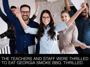 The teachers and staff were thrilled to eat Georgia Smoke BBQ. Thrilled.